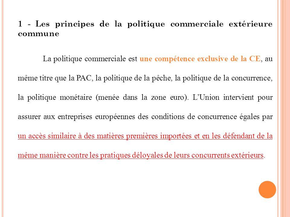 1 - Les principes de la politique commerciale extérieure commune La politique commerciale est une compétence exclusive de la CE, au même titre que la PAC, la politique de la pêche, la politique de la concurrence, la politique monétaire (menée dans la zone euro).