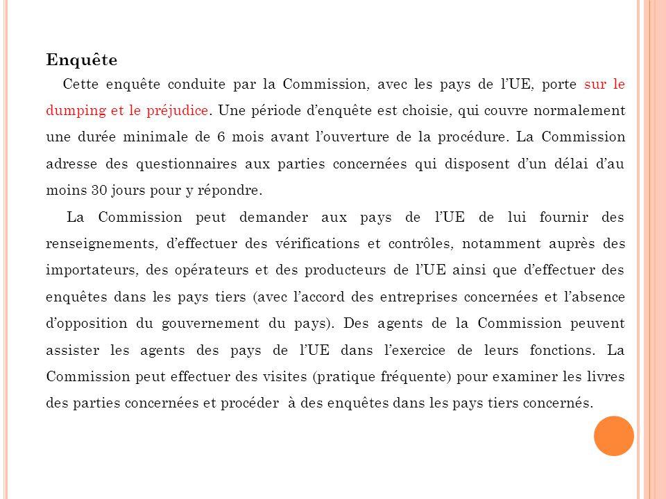 Enquête Cette enquête conduite par la Commission, avec les pays de lUE, porte sur le dumping et le préjudice. Une période denquête est choisie, qui co
