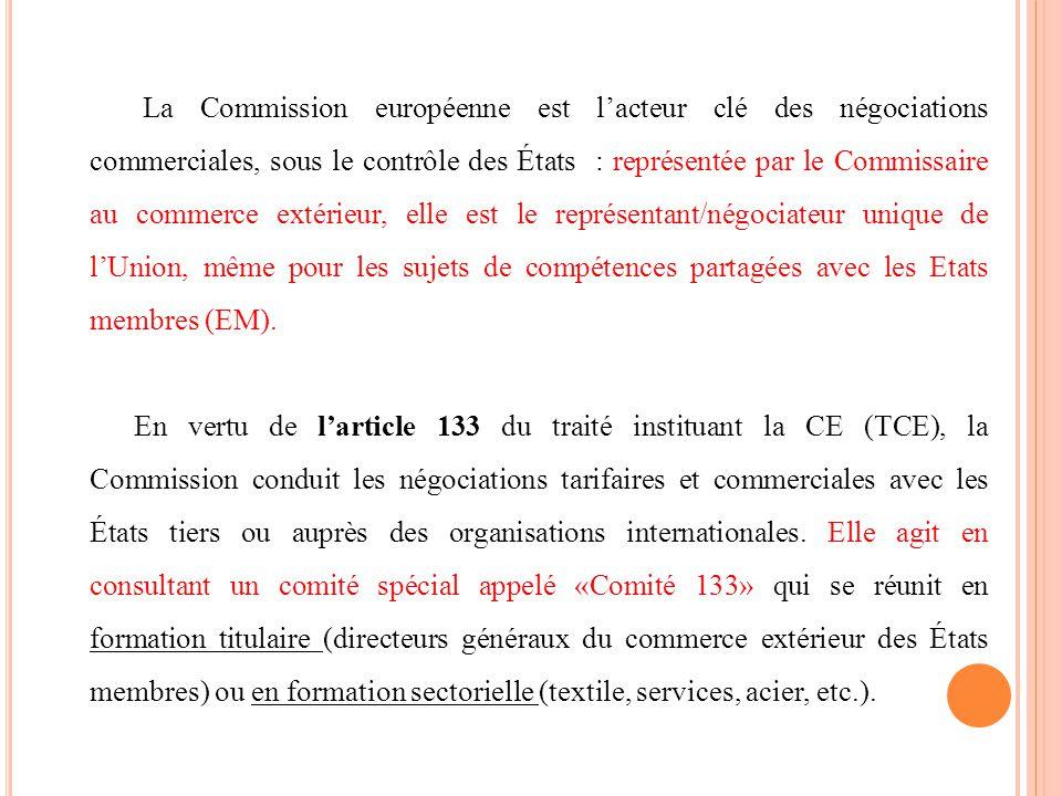 La Commission européenne est lacteur clé des négociations commerciales, sous le contrôle des États : représentée par le Commissaire au commerce extérieur, elle est le représentant/négociateur unique de lUnion, même pour les sujets de compétences partagées avec les Etats membres (EM).