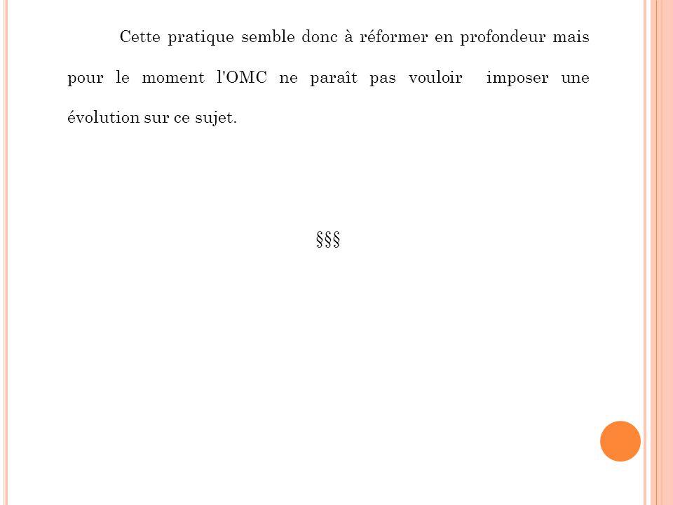 Cette pratique semble donc à réformer en profondeur mais pour le moment l'OMC ne paraît pas vouloir imposer une évolution sur ce sujet. §§§