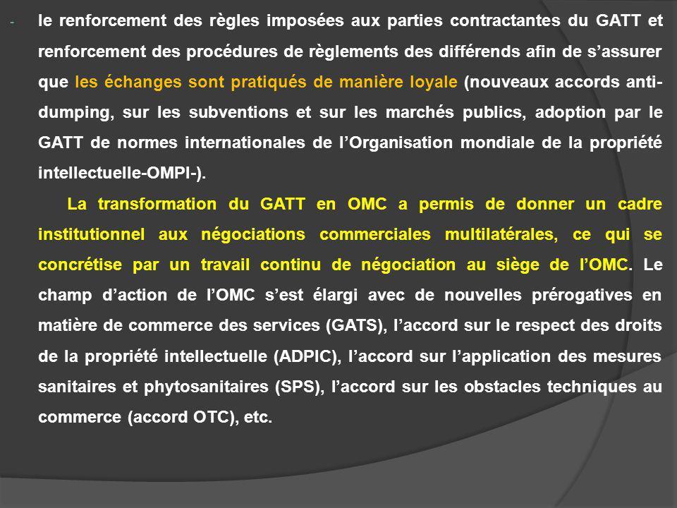 - le renforcement des règles imposées aux parties contractantes du GATT et renforcement des procédures de règlements des différends afin de sassurer que les échanges sont pratiqués de manière loyale (nouveaux accords anti- dumping, sur les subventions et sur les marchés publics, adoption par le GATT de normes internationales de lOrganisation mondiale de la propriété intellectuelle-OMPI-).
