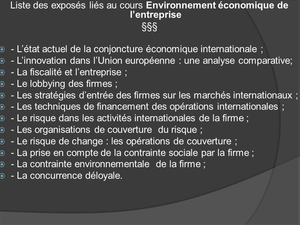 Liste des exposés liés au cours Environnement économique de lentreprise §§§ - Létat actuel de la conjoncture économique internationale ; - Linnovation dans lUnion européenne : une analyse comparative; - La fiscalité et lentreprise ; - Le lobbying des firmes ; - Les stratégies dentrée des firmes sur les marchés internationaux ; - Les techniques de financement des opérations internationales ; - Le risque dans les activités internationales de la firme ; - Les organisations de couverture du risque ; - Le risque de change : les opérations de couverture ; - La prise en compte de la contrainte sociale par la firme ; - La contrainte environnementale de la firme ; - La concurrence déloyale.