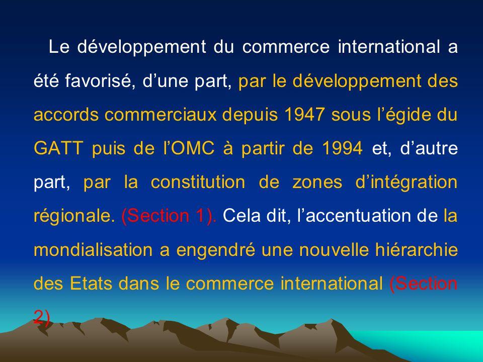 Le développement du commerce international a été favorisé, dune part, par le développement des accords commerciaux depuis 1947 sous légide du GATT puis de lOMC à partir de 1994 et, dautre part, par la constitution de zones dintégration régionale.