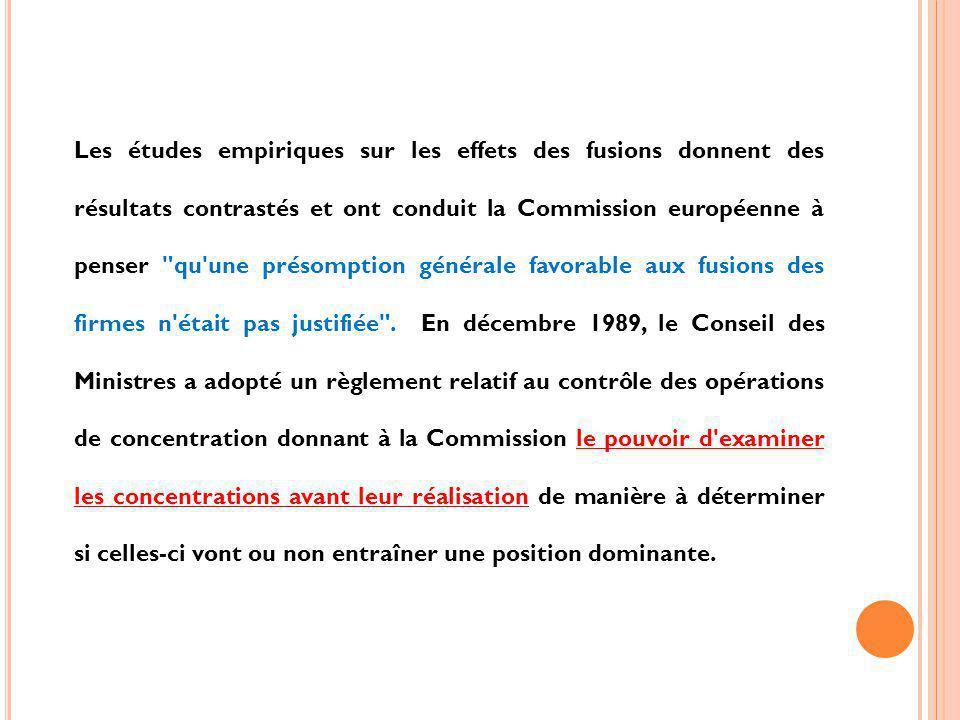 Les études empiriques sur les effets des fusions donnent des résultats contrastés et ont conduit la Commission européenne à penser qu une présomption générale favorable aux fusions des firmes n était pas justifiée .
