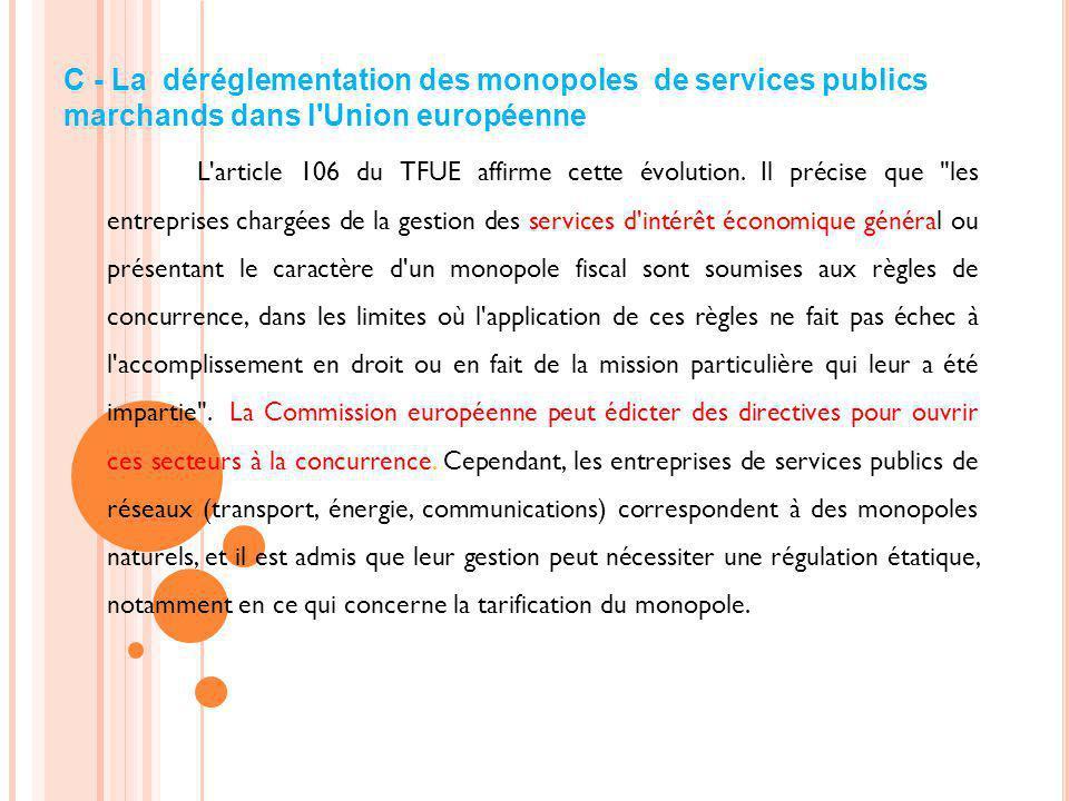 C - La déréglementation des monopoles de services publics marchands dans l'Union européenne L'article 106 du TFUE affirme cette évolution. Il précise