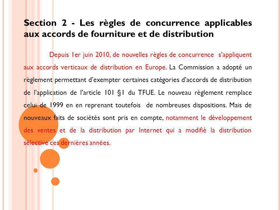 Section 2 - Les règles de concurrence applicables aux accords de fourniture et de distribution Depuis 1er juin 2010, de nouvelles règles de concurrence sappliquent aux accords verticaux de distribution en Europe.
