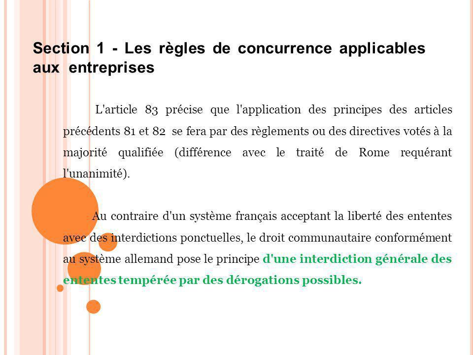 Section 1 - Les règles de concurrence applicables aux entreprises L article 83 précise que l application des principes des articles précédents 81 et 82 se fera par des règlements ou des directives votés à la majorité qualifiée (différence avec le traité de Rome requérant l unanimité).