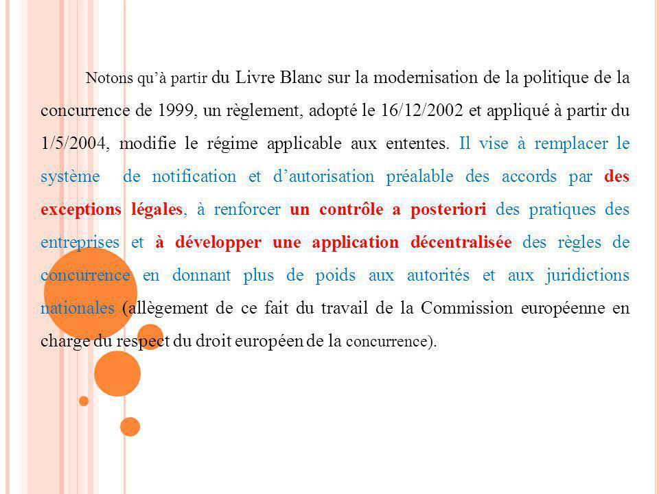 Notons quà partir du Livre Blanc sur la modernisation de la politique de la concurrence de 1999, un règlement, adopté le 16/12/2002 et appliqué à partir du 1/5/2004, modifie le régime applicable aux ententes.