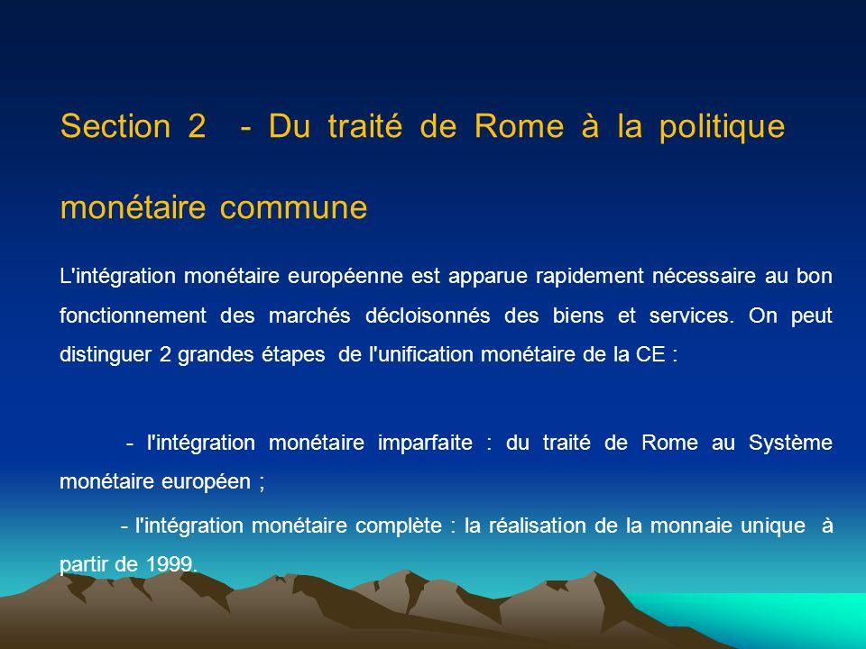 Section 2 - Du traité de Rome à la politique monétaire commune L'intégration monétaire européenne est apparue rapidement nécessaire au bon fonctionnem