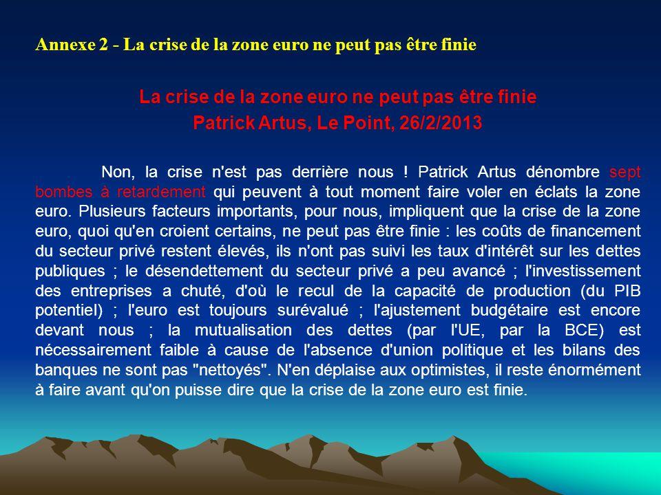Annexe 2 - La crise de la zone euro ne peut pas être finie La crise de la zone euro ne peut pas être finie Patrick Artus, Le Point, 26/2/2013 Non, la