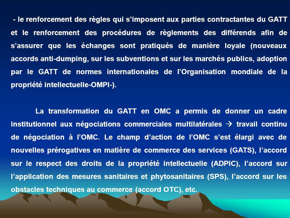 - le renforcement des règles qui simposent aux parties contractantes du GATT et le renforcement des procédures de règlements des différends afin de sassurer que les échanges sont pratiqués de manière loyale (nouveaux accords anti-dumping, sur les subventions et sur les marchés publics, adoption par le GATT de normes internationales de lOrganisation mondiale de la propriété intellectuelle-OMPI-).