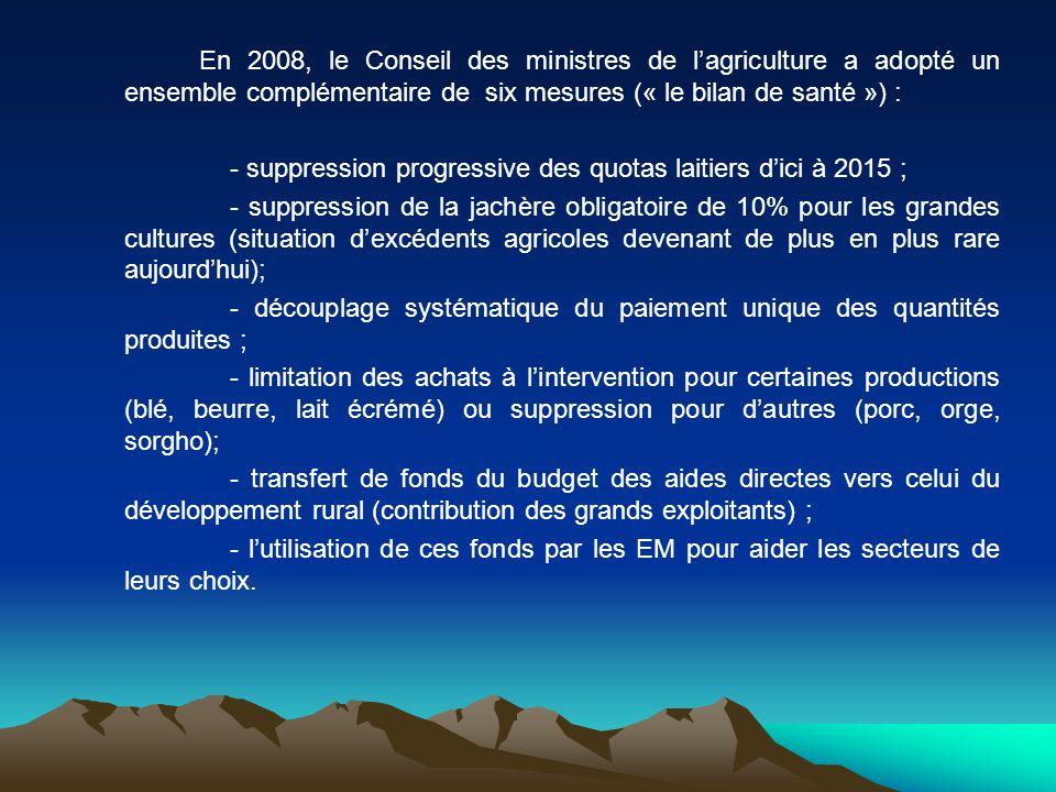 En 2008, le Conseil des ministres de lagriculture a adopté un ensemble complémentaire de six mesures (« le bilan de santé ») : - suppression progressi