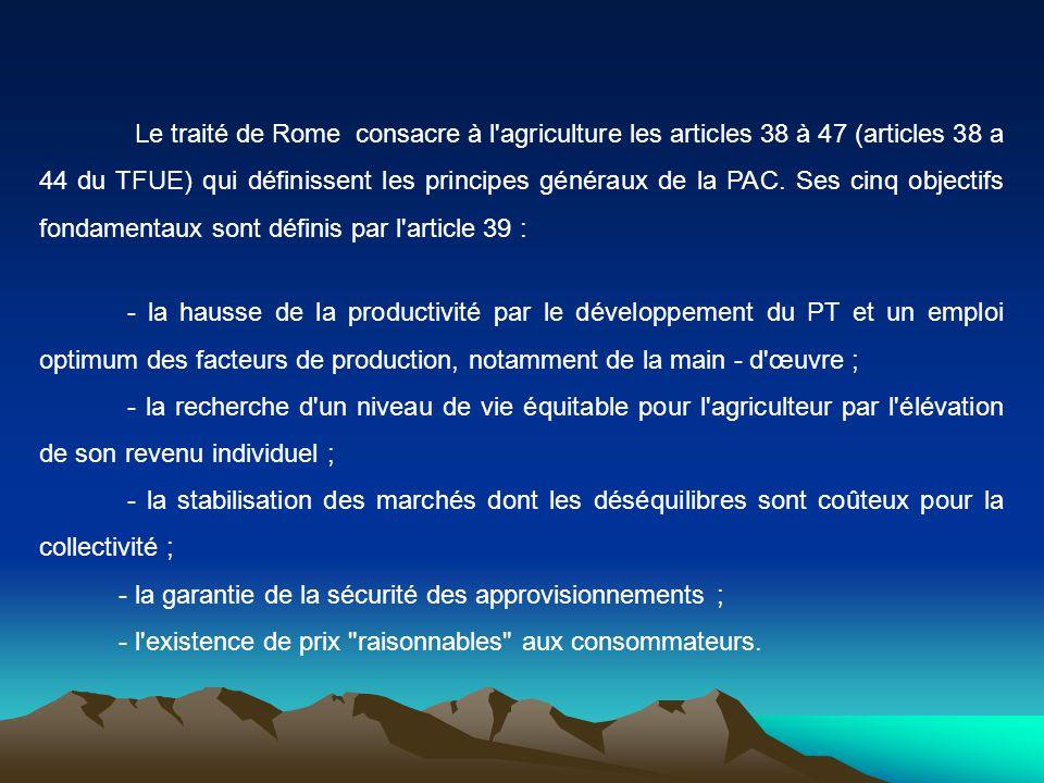 Le traité de Rome consacre à l'agriculture les articles 38 à 47 (articles 38 a 44 du TFUE) qui définissent les principes généraux de la PAC. Ses cinq