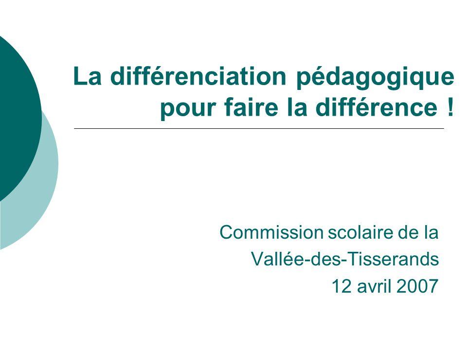 La différenciation pédagogique pour faire la différence ! Commission scolaire de la Vallée-des-Tisserands 12 avril 2007