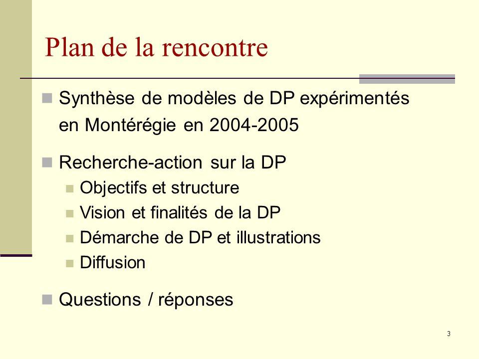 73 Plan de la rencontre Synthèse de modèles de DP expérimentés en Montérégie en 2004-2005 Recherche-action sur la DP Objectifs et structure Vision et finalités de la DP Démarche de DP et illustrations Diffusion Questions / réponses