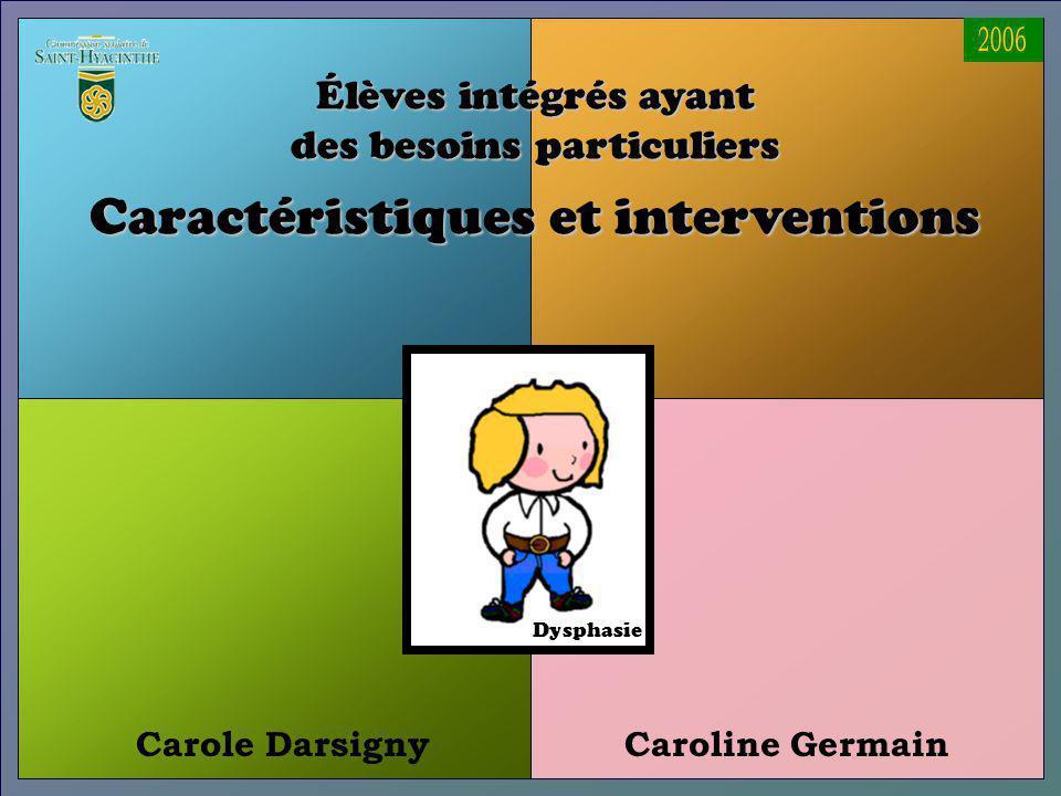 Carole DarsignyCaroline Germain Élèves intégrés ayant des besoins particuliers Caractéristiques et interventions Dysphasie