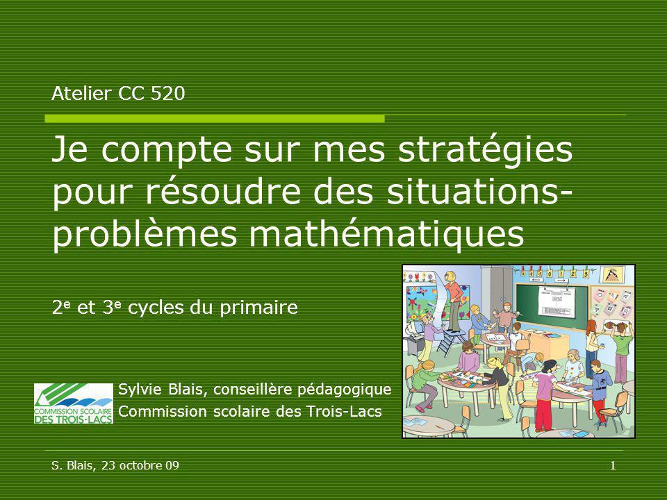 S. Blais, 23 octobre 091 Atelier CC 520 Je compte sur mes stratégies pour résoudre des situations- problèmes mathématiques 2 e et 3 e cycles du primai