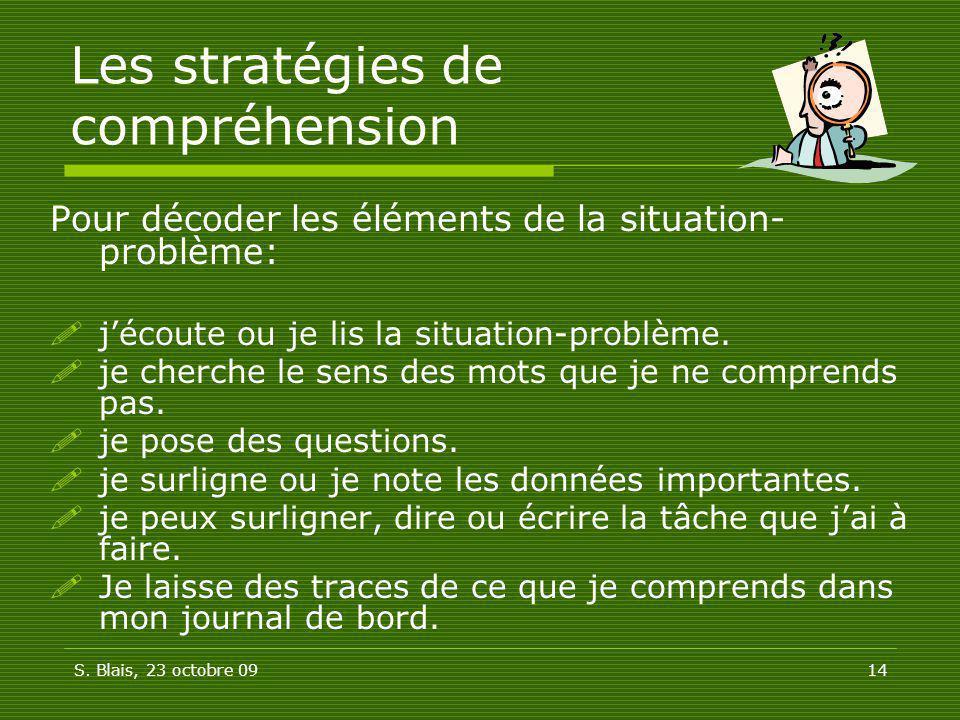 S. Blais, 23 octobre 0914 Les stratégies de compréhension Pour décoder les éléments de la situation- problème: jécoute ou je lis la situation-problème