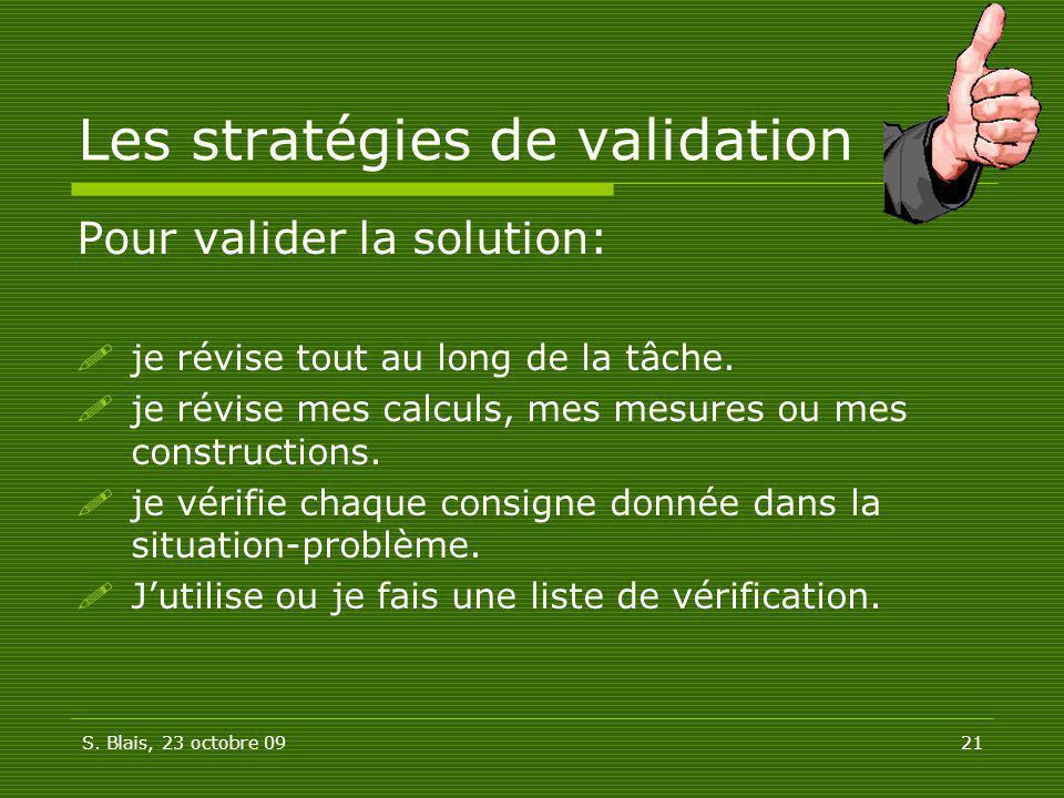 S. Blais, 23 octobre 0921 Les stratégies de validation Pour valider la solution: je révise tout au long de la tâche. je révise mes calculs, mes mesure
