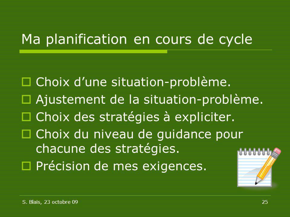 S. Blais, 23 octobre 0925 Ma planification en cours de cycle Choix dune situation-problème. Ajustement de la situation-problème. Choix des stratégies
