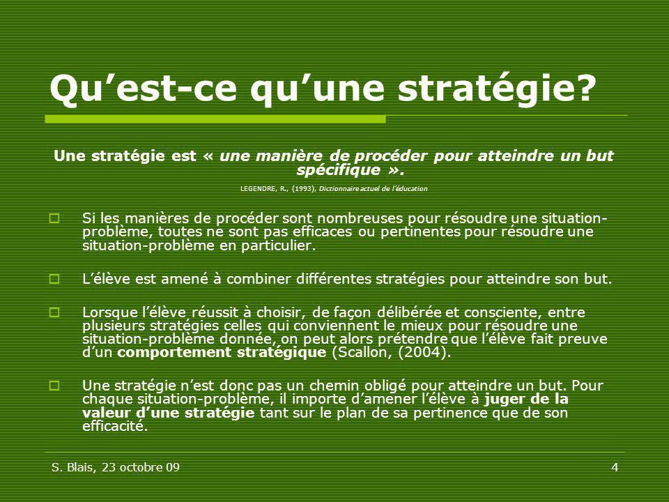 S. Blais, 23 octobre 094 Quest-ce quune stratégie? Une stratégie est « une manière de procéder pour atteindre un but spécifique ». LEGENDRE, R., (1993