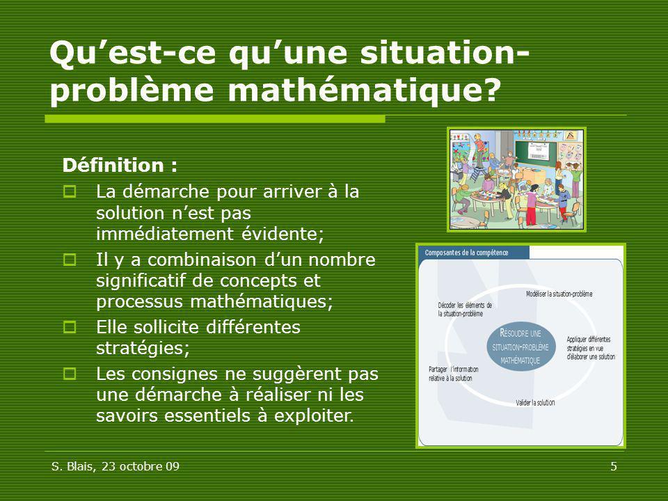 S. Blais, 23 octobre 095 Quest-ce quune situation- problème mathématique? Définition : La démarche pour arriver à la solution nest pas immédiatement é