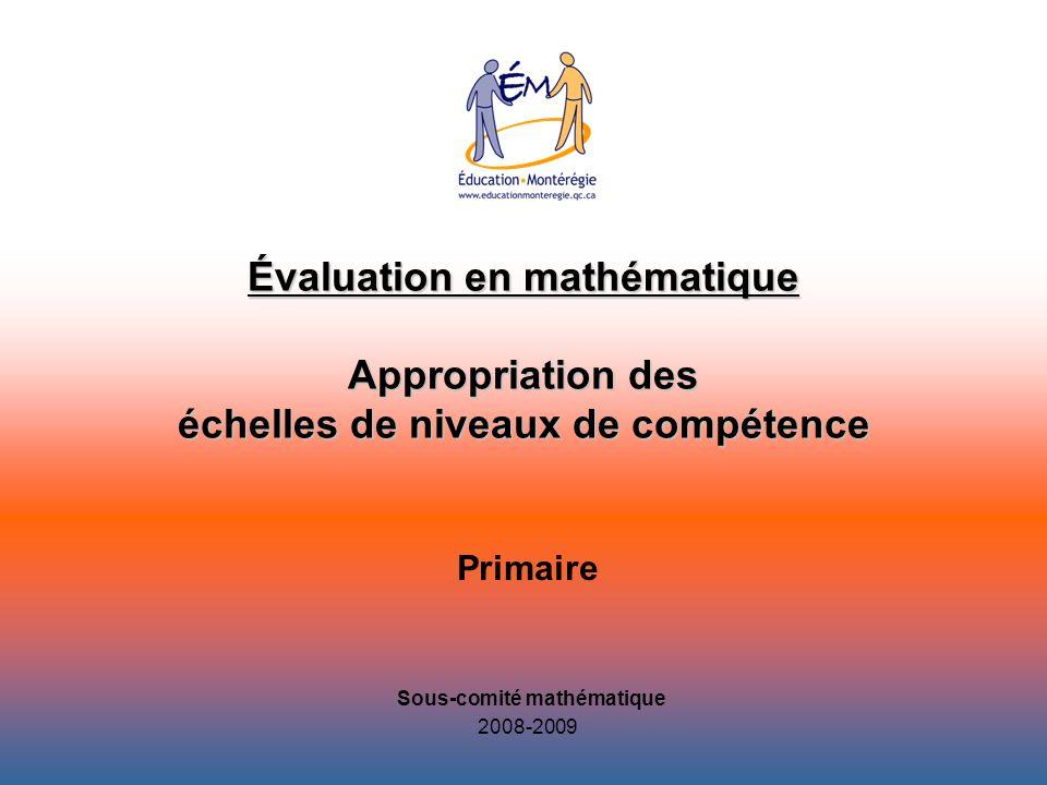 Évaluation en mathématique Appropriation des échelles de niveaux de compétence Primaire 2008-2009 Sous-comité mathématique