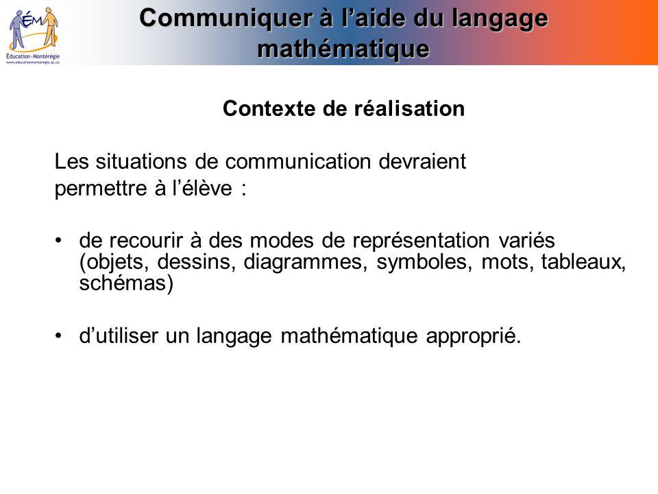 Communiquer à laide du langage mathématique Contexte de réalisation Les situations de communication devraient permettre à lélève : de recourir à des m