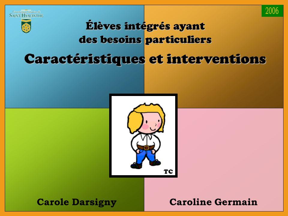 Carole DarsignyCaroline Germain Élèves intégrés ayant des besoins particuliers Caractéristiques et interventions TC