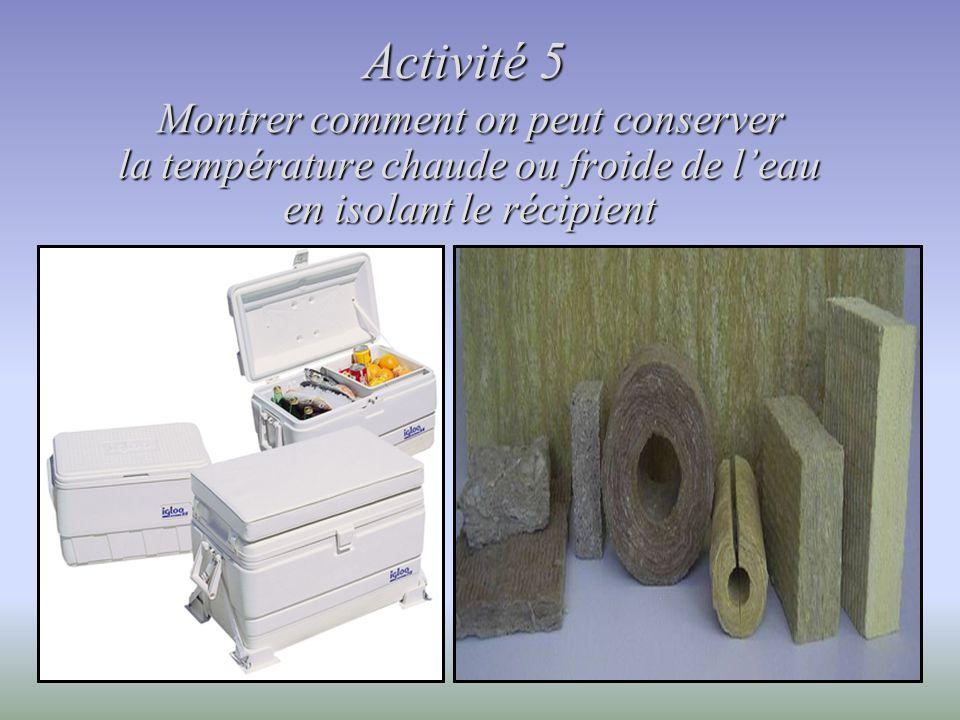 Activité 5 Montrer comment on peut conserver la température chaude ou froide de leau en isolant le récipient