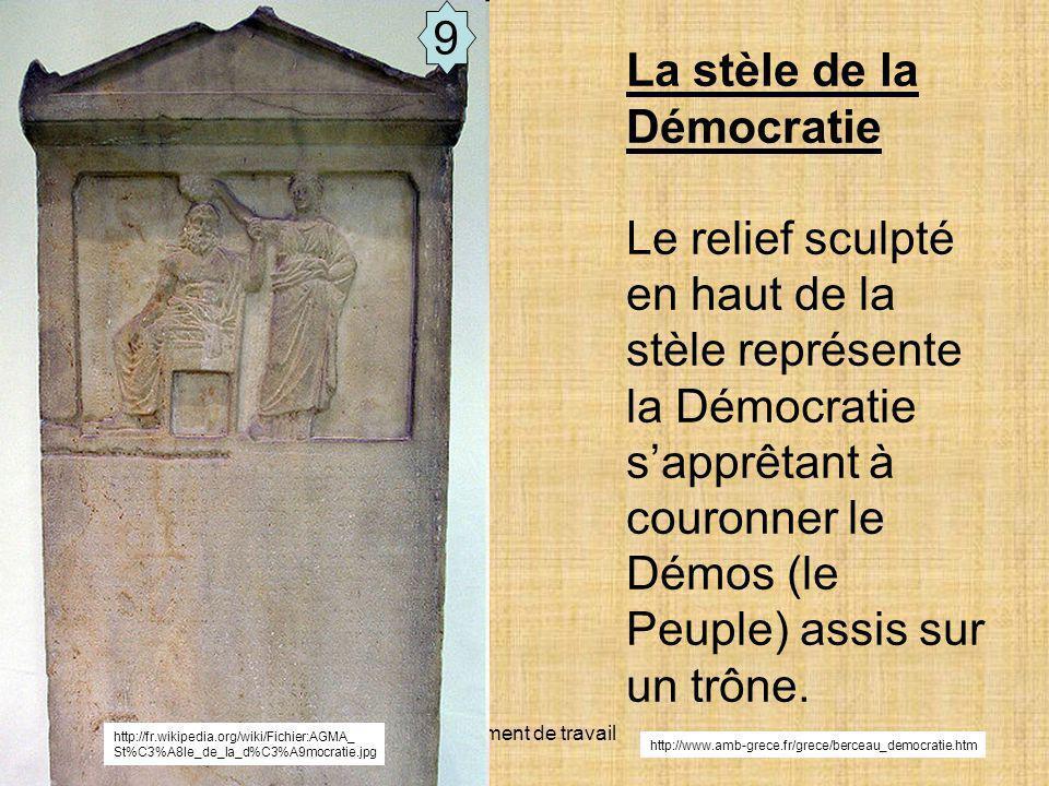 Document de travail 9 http://fr.wikipedia.org/wiki/Fichier:AGMA_ St%C3%A8le_de_la_d%C3%A9mocratie.jpg La stèle de la Démocratie Le relief sculpté en haut de la stèle représente la Démocratie sapprêtant à couronner le Démos (le Peuple) assis sur un trône.