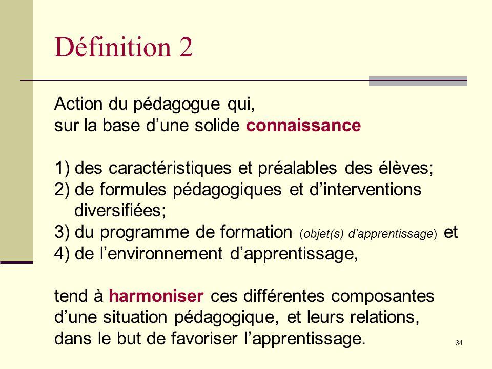 33 Définition 1 Principe fondamental de la pédagogie selon lequel des actions éducatives adaptées aux caractéristiques de lélève favorisent ses apprentissages et sa réussite scolaire.