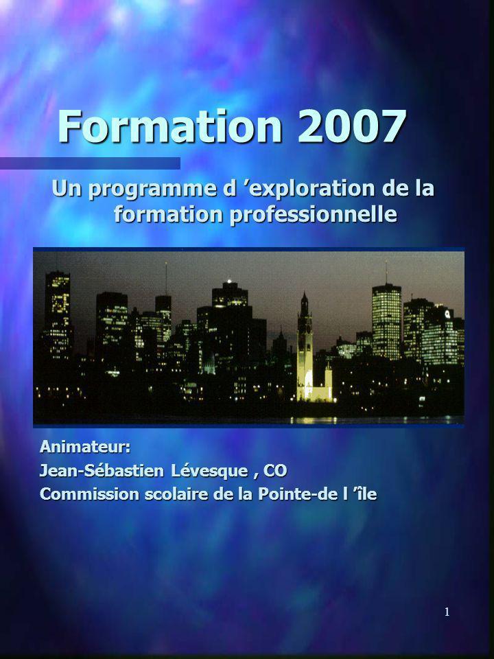 1 Formation 2007 Un programme d exploration de la formation professionnelle Animateur: Jean-Sébastien Lévesque, CO Commission scolaire de la Pointe-de