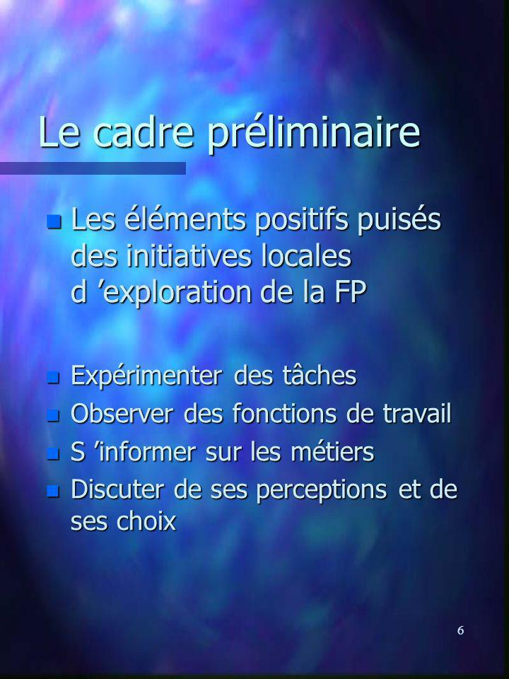 6 Le cadre préliminaire n Les éléments positifs puisés des initiatives locales d exploration de la FP n Expérimenter des tâches n Observer des fonctio