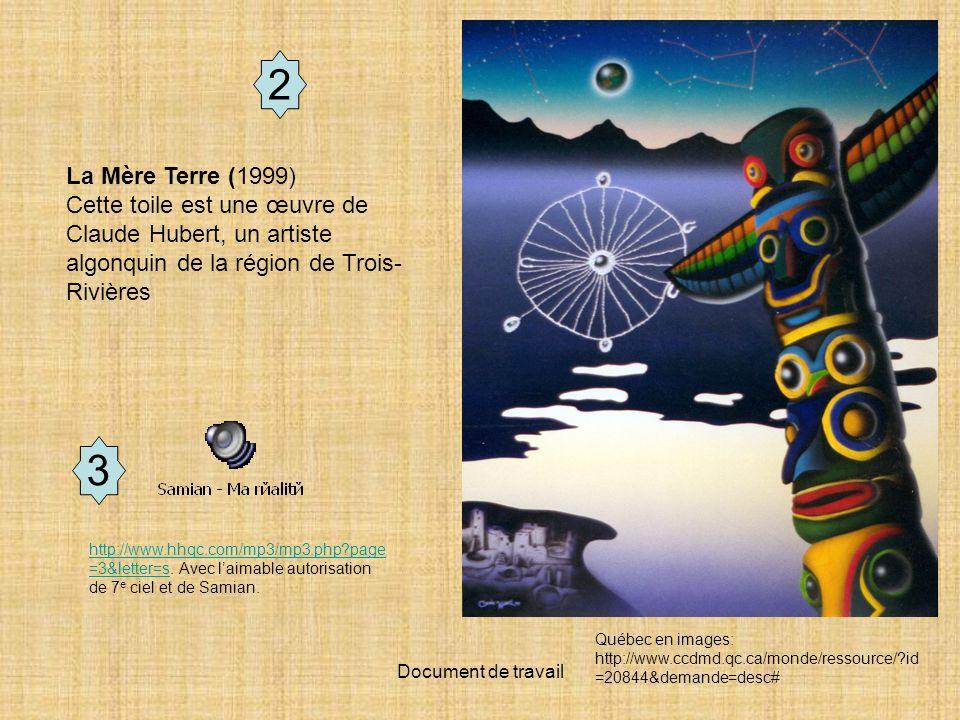 Document de travail La Mère Terre (1999) Cette toile est une œuvre de Claude Hubert, un artiste algonquin de la région de Trois- Rivières Québec en images: http://www.ccdmd.qc.ca/monde/ressource/?id =20844&demande=desc# 2 http://www.hhqc.com/mp3/mp3.php?page =3&letter=shttp://www.hhqc.com/mp3/mp3.php?page =3&letter=s.