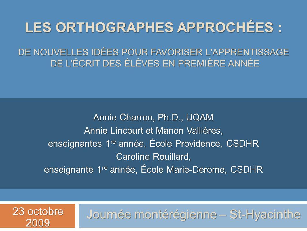 LES ORTHOGRAPHES APPROCHÉES : DE NOUVELLES IDÉES POUR FAVORISER L'APPRENTISSAGE DE L'ÉCRIT DES ÉLÈVES EN PREMIÈRE ANNÉE Annie Charron, Ph.D., UQAM Ann