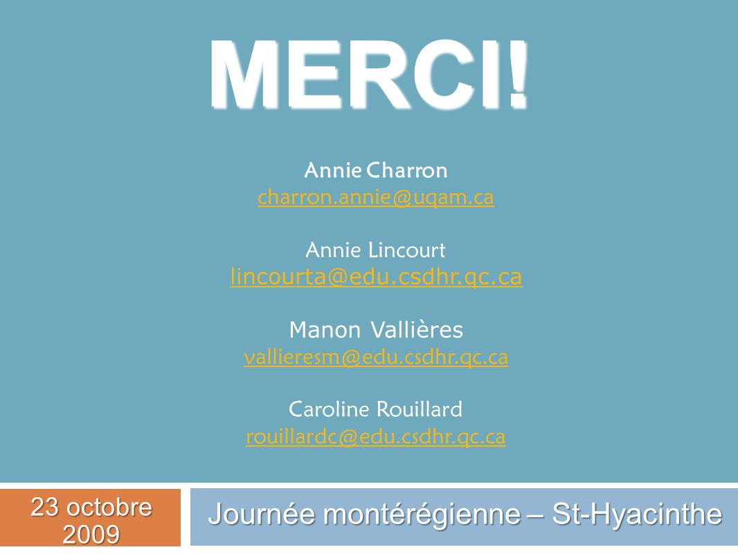 MERCI! Annie Charron charron.annie@uqam.ca Annie Lincourt lincourta@edu.csdhr.qc.ca Manon Vallières vallieresm@edu.csdhr.qc.ca Caroline Rouillard roui