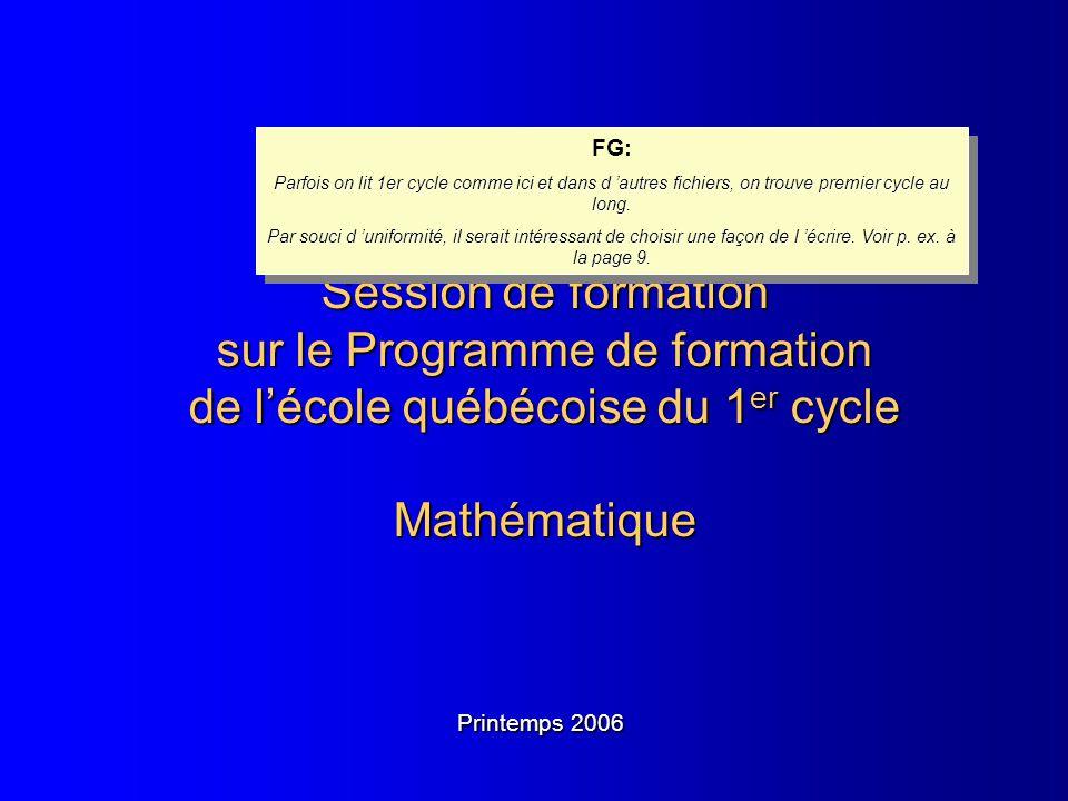 Session de formation sur le Programme de formation de lécole québécoise du 1 er cycle Mathématique Printemps 2006 FG: Parfois on lit 1er cycle comme i