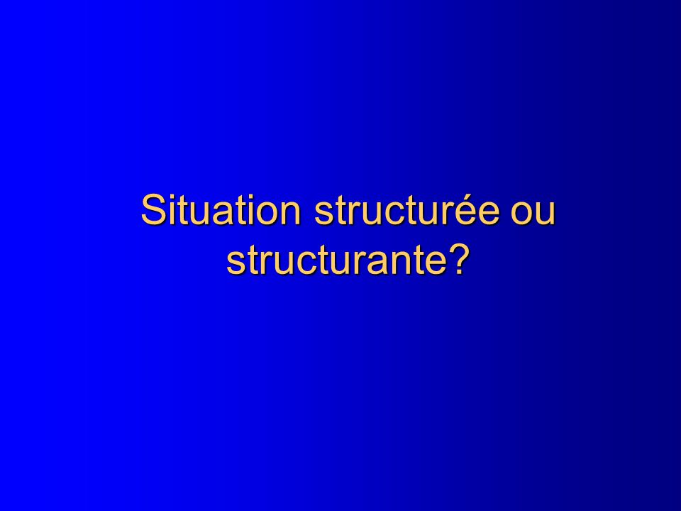Situation structurée ou structurante?