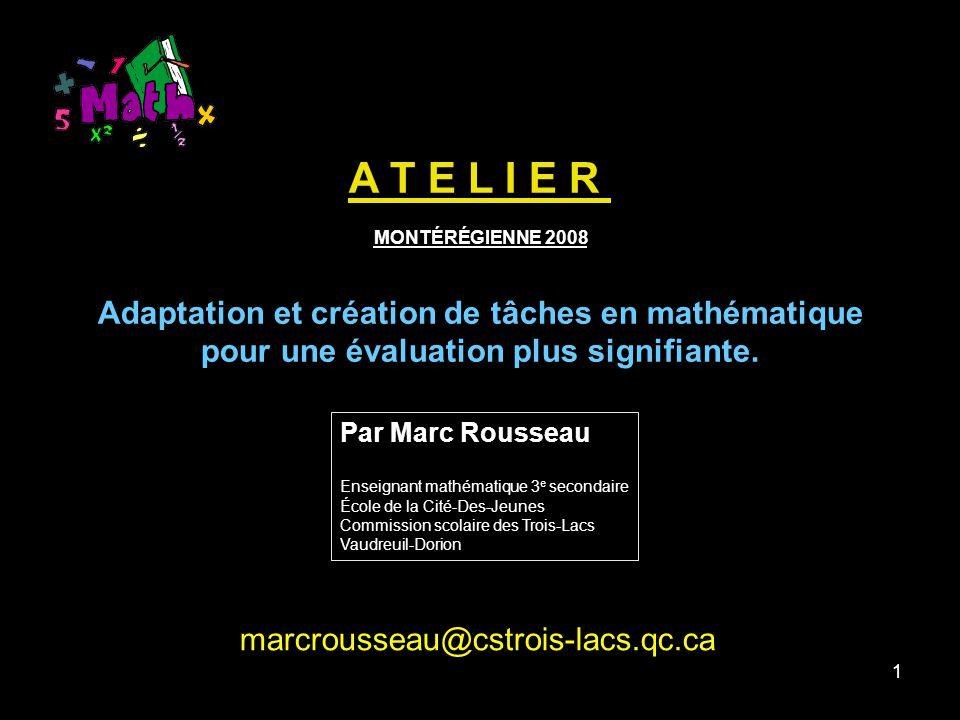 1 A T E L I E R MONTÉRÉGIENNE 2008 Adaptation et création de tâches en mathématique pour une évaluation plus signifiante.