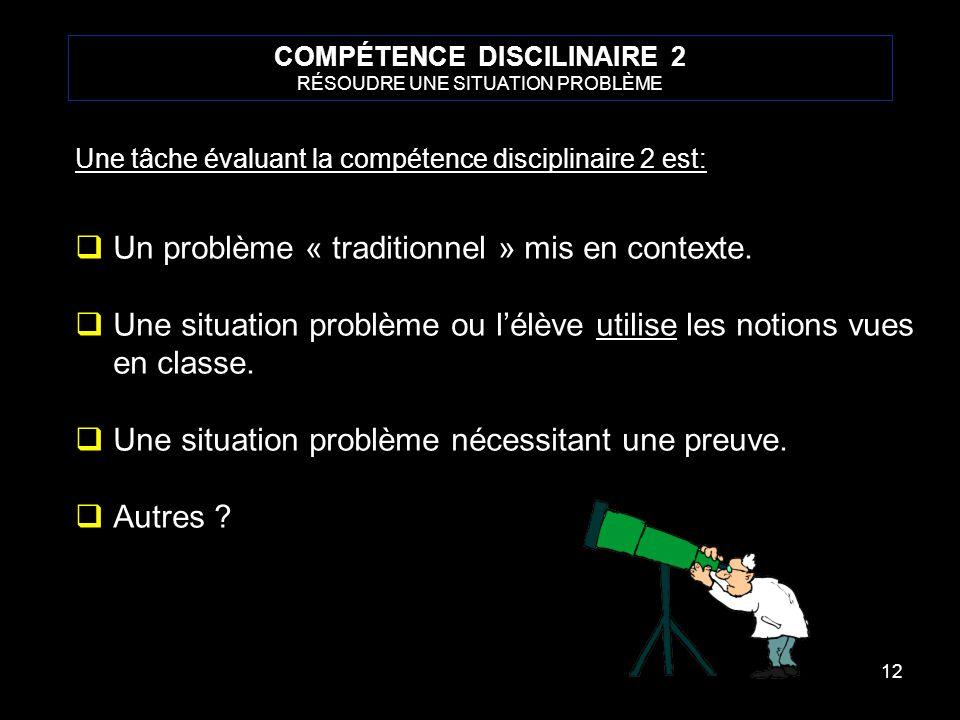 12 COMPÉTENCE DISCILINAIRE 2 RÉSOUDRE UNE SITUATION PROBLÈME Une tâche évaluant la compétence disciplinaire 2 est: Un problème « traditionnel » mis en