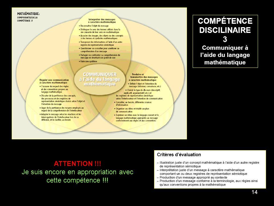 14 COMPÉTENCE DISCILINAIRE 3 Communiquer à laide du langage mathématique ATTENTION !!! Je suis encore en appropriation avec cette compétence !!!