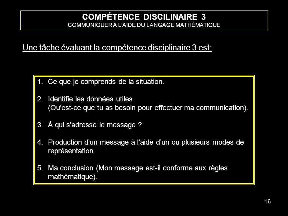 16 COMPÉTENCE DISCILINAIRE 3 COMMUNIQUER À LAIDE DU LANGAGE MATHÉMATIQUE Une tâche évaluant la compétence disciplinaire 3 est: 1.Ce que je comprends de la situation.