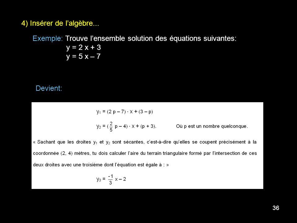 36 4) Insérer de lalgèbre... Exemple: Trouve lensemble solution des équations suivantes: y = 2 x + 3 y = 5 x – 7 Devient:
