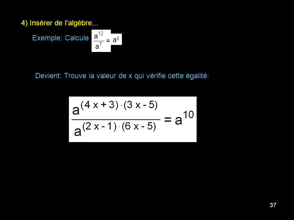 37 4) Insérer de lalgèbre... Exemple: Calcule Devient: Trouve la valeur de x qui vérifie cette égalité: