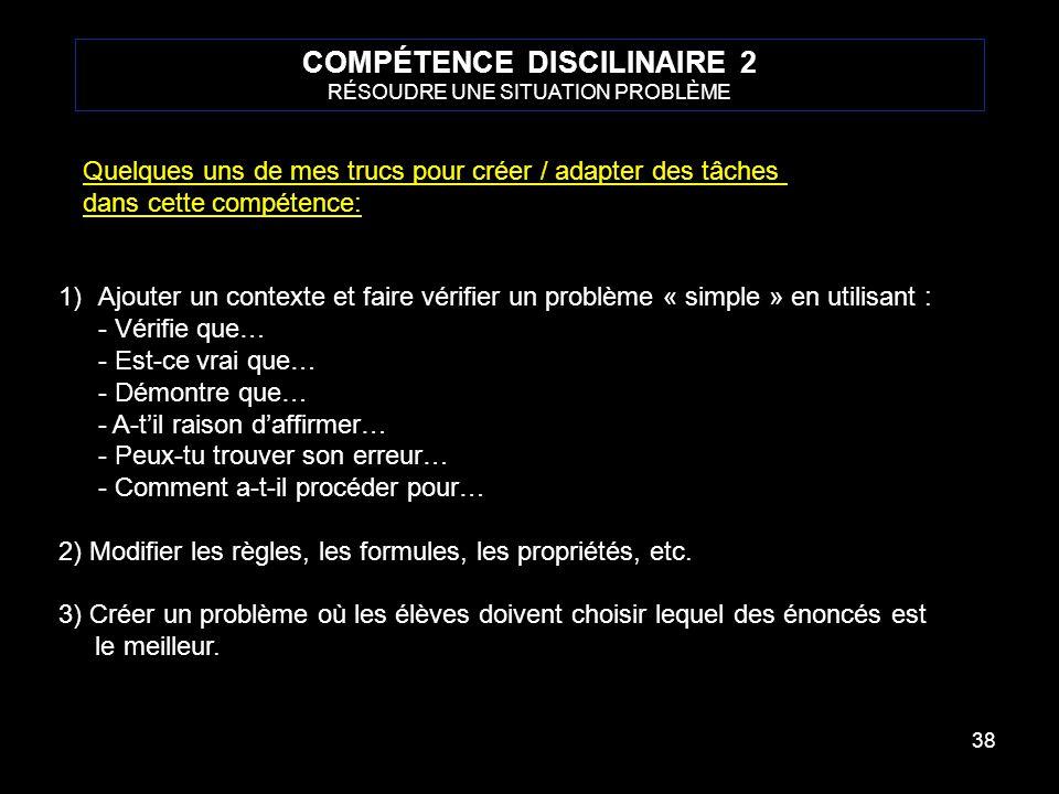 38 COMPÉTENCE DISCILINAIRE 2 RÉSOUDRE UNE SITUATION PROBLÈME Quelques uns de mes trucs pour créer / adapter des tâches dans cette compétence: 1)Ajoute