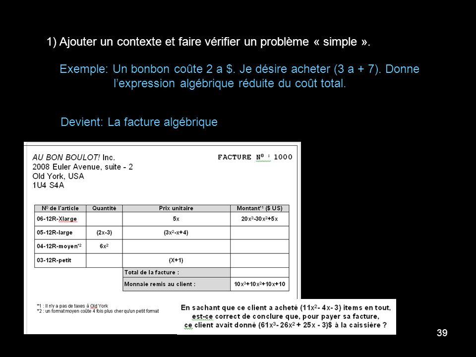 39 1) Ajouter un contexte et faire vérifier un problème « simple ». Exemple: Un bonbon coûte 2 a $. Je désire acheter (3 a + 7). Donne lexpression alg