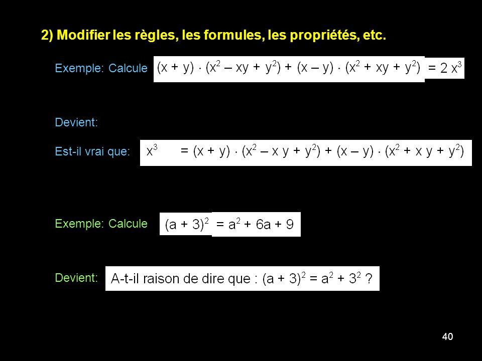 40 2) Modifier les règles, les formules, les propriétés, etc. Exemple: Calcule Devient: Est-il vrai que: Exemple: Calcule Devient:
