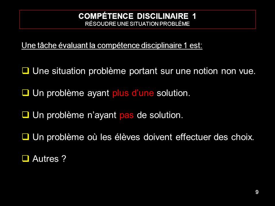 9 COMPÉTENCE DISCILINAIRE 1 RÉSOUDRE UNE SITUATION PROBLÈME Une tâche évaluant la compétence disciplinaire 1 est: Une situation problème portant sur une notion non vue.