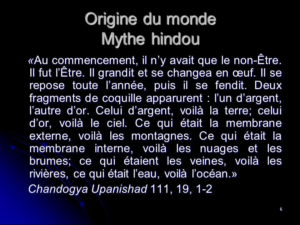 6 Origine du monde Mythe hindou «Au commencement, il ny avait que le non-Être.